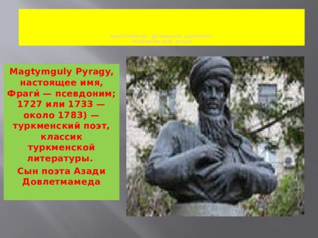МАХТУМКУЛИ – ДУХОВНЫЙ ЦЕЛИТЕЛЬ  ЧЕЛОВЕЧЕСКОЙ ДУШИ Magtymguly Pyragy, настоящее имя, Фраги́ — псевдоним; 1727 или 1733 — около 1783) —туркменский поэт, классик туркменской литературы. Сын поэта Азади Довлетмамеда