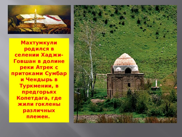 Махтумкули родился в селении Хаджи-Говшан в долине реки Атрек с притоками Сумбар и Чендырь в Туркмении, в предгорьях Копетдага, где жили гоклены различных племен.