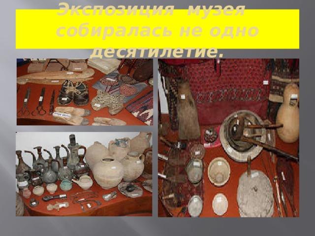 Экспозиция музея собиралась не одно десятилетие.
