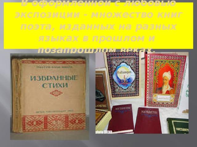 В оформленной с любовью экспозиции - множество книг поэта, изданных на разных языках в прошлом и  позапрошлом веках.