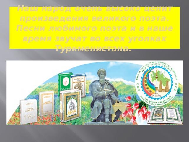 Наш народ очень высоко ценит произведения великого поэта. Песни любимого поэта и в наше время звучат во всех уголках Туркменистана.