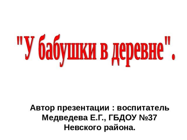 Автор презентации : воспитатель Медведева Е.Г., ГБДОУ №37 Невского района.