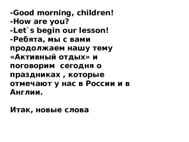 -Good morning, children! -How are you? -Let`s begin our lesson! -Ребята, мы с вами продолжаем нашу тему «Активный отдых» и поговорим сегодня о праздниках , которые отмечают у нас в России и в Англии.  Итак, новые слова