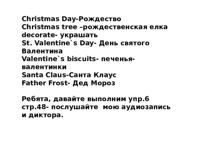 Christmas Day-Рождество Christmas tree –рождественская елка decorate- украшать St. Valentine`s Day- День святого Валентина Valentine`s biscuits- печенья-валентинки Santa Claus-Санта Клаус Father Frost- Дед Мороз  Ребята, давайте выполним упр.6 стр.48- послушайте мою аудиозапись и диктора.