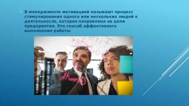 В менеджменте мотивацией называют процесс стимулирования одного или нескольких людей к деятельности, которая направлена на цели предприятия. Это способ эффективного выполнения работы