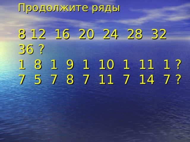 Продолжите ряды   8 12 16 20 24 28 32 36 ?  1 8 1 9 1 10 1 11 1 ?  7 5 7 8 7 11 7 14 7 ?