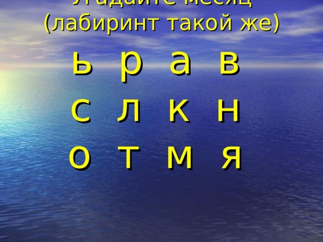 Угадайте месяц  (лабиринт такой же)  ь р а в  с л к н  о т м я