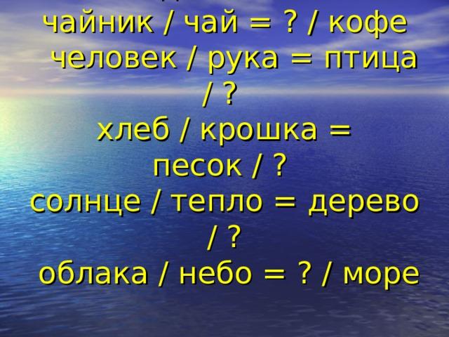 Угадайте слово  чайник / чай = ? / кофе  человек / рука = птица / ?  хлеб / крошка = песок / ?  солнце / тепло = дерево / ?  облака / небо = ? / море