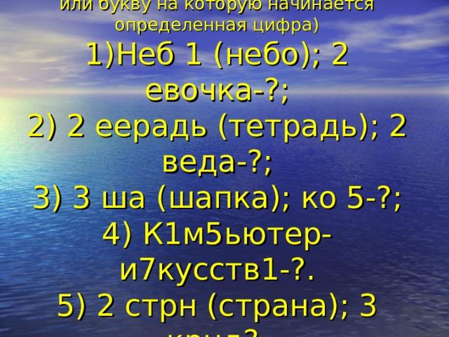 Угадайте слово (цифра обозначает число букв,  или букву на которую начинается определенная цифра)  1)Неб 1 (небо); 2 евочка-?;  2) 2 еерадь (тетрадь); 2 веда-?;  3) 3 ша (шапка); ко 5-?;  4) К1м5ьютер- и7кусств1-?.  5) 2 стрн (страна); 3 крнд?