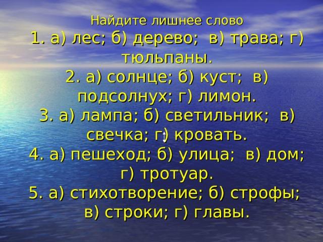 Найдите лишнее слово  1. а) лес; б) дерево; в) трава; г) тюльпаны.  2. а) солнце; б) куст; в) подсолнух; г) лимон.  3. а) лампа; б) светильник; в) свечка; г) кровать.  4. а) пешеход; б) улица; в) дом; г) тротуар.  5. а) стихотворение; б) строфы; в) строки; г) главы.