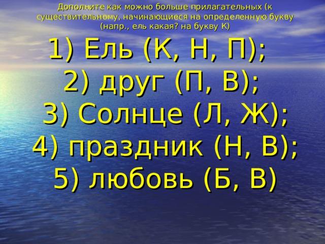 Дополните как можно больше прилагательных (к существительному, начинающиеся на определенную букву (напр., ель какая? на букву К)  1) Ель (К, Н, П);  2) друг (П, В);  3) Солнце (Л, Ж);  4) праздник (Н, В);  5) любовь (Б, В)
