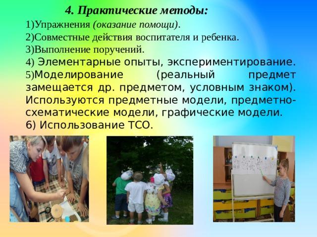 4. Практические методы: 1)Упражнения (оказание помощи) . 2)Совместные действия воспитателя и ребенка. 3)Выполнение поручений. 4) Элементарные опыты, экспериментирование. 5) Моделирование (реальный предмет замещается др. предметом, условным знаком). Используются предметные модели, предметно-схематические модели, графические модели. 6) Использование ТСО.
