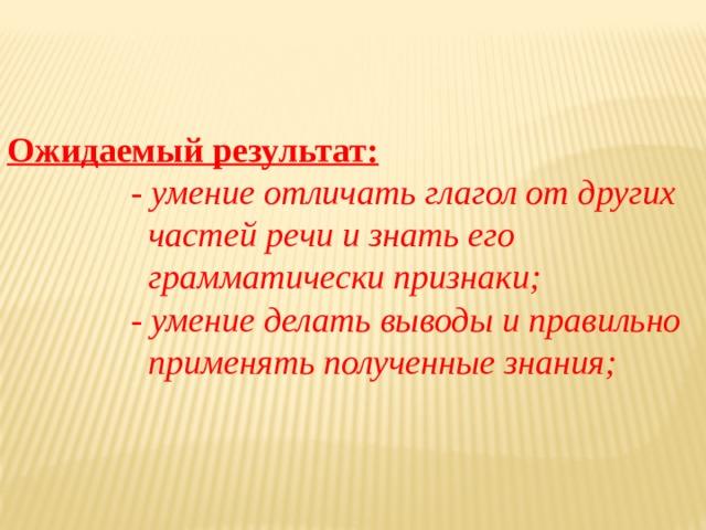Ожидаемый результат:  - умение отличать глагол от других  частей речи и знать его  грамматически признаки;  - умение делать выводы и правильно  применять полученные знания;