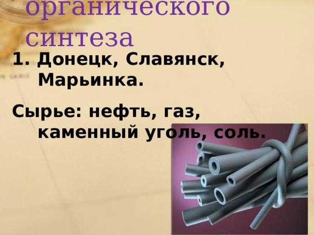 Химия органического синтеза 1. Донецк, Славянск, Марьинка. Сырье: нефть, газ, каменный уголь, соль.