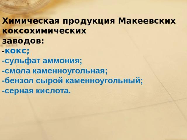 Химическая продукция Макеевских коксохимических заводов: - кокс; -сульфат аммония; -смола каменноугольная; -бензол сырой каменноугольный; -серная кислота.