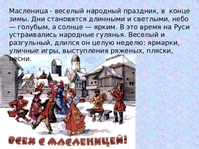 Масленица - веселый народный праздник, в конце зимы. Дни становятся длинными и светлыми, небо — голубым, а солнце — ярким. В это время на Руси устраивались народные гулянья. Веселый и разгульный, длился он целую неделю: ярмарки, уличные игры, выступления ряженых, пляски, песни.