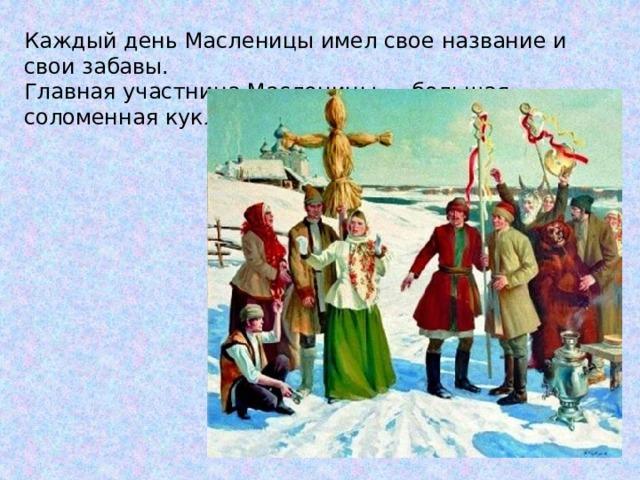 Каждый день Масленицы имел свое название и свои забавы. Главная участница Масленицы — большая соломенная кукла по имени Масленица.