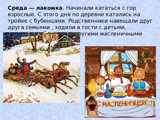 Среда — лакомка . Начинали кататься с гор взрослые. С этого дня по деревне катались на тройке с бубенцами. Родственники навещали друг друга семьями , ходили в гости с детьми, лакомились блинами и другими масленичными яствами.