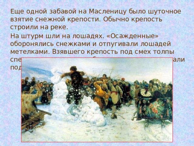 Еще одной забавой на Масленицу было шуточное взятие снежной крепости. Обычно крепость строили на реке. На штурм шли на лошадях. «Осажденные» оборонялись снежками и отпугивали лошадей метелками. Взявшего крепость под смех толпы сперва окунали в прорубь, а уж потом задаривали подарками.