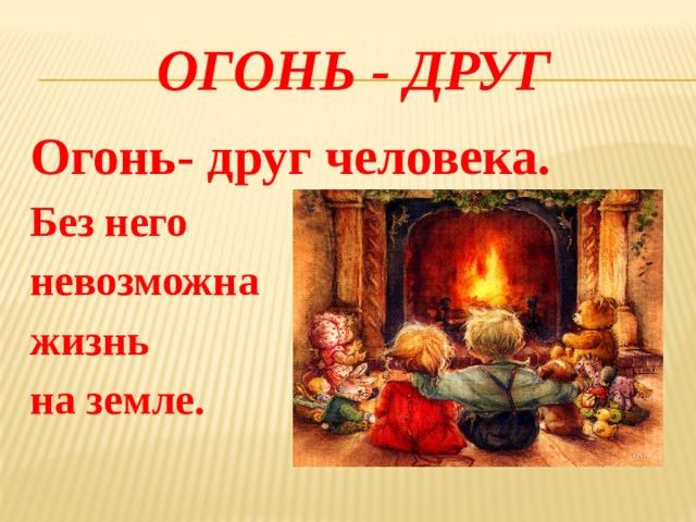 ОГОНЬ - друг Огонь- друг человека. Без него невозможна жизнь на земле.