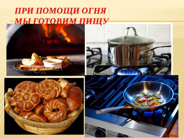 При помощи огня  мы готовим пищу