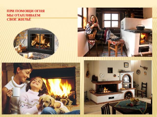 При помощи огня  мы отапливаем  свое жильё
