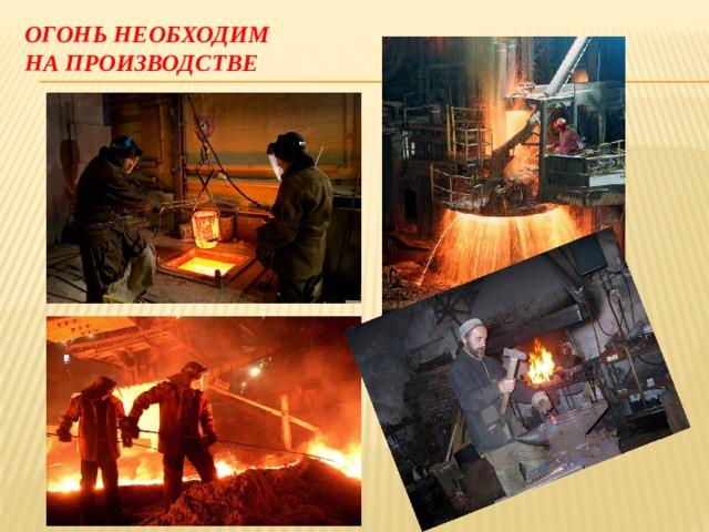 Огонь необходим  на производстве