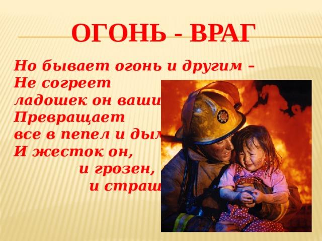 Огонь - враг Но бывает огонь и другим –  Не согреет ладошек он ваших  Превращает все в пепел и дым,  И жесток он,  и грозен,  и страшен.