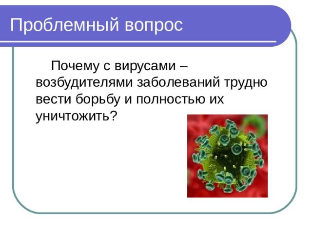 Проблемный вопрос  Почему с вирусами – возбудителями заболеваний трудно вести борьбу и полностью их уничтожить?
