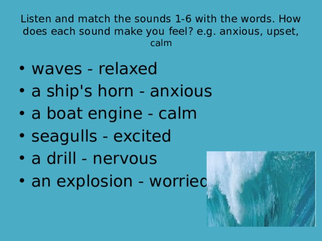Listen and match the sounds 1-6 with the words. How does each sound make you feel? e.g. anxious, upset, calm