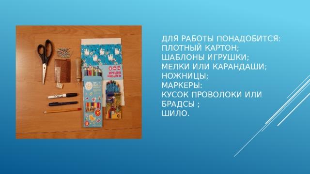 Для работы понадобится:  Плотный картон;  Шаблоны игрушки;  мелки или карандаши;  Ножницы;  Маркеры:  Кусок проволоки или брадсы ;  шило.