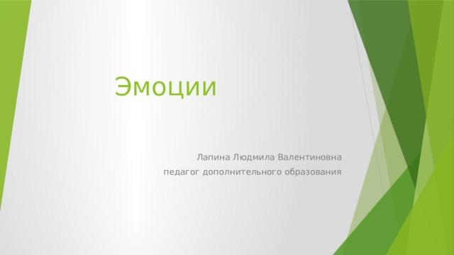 Эмоции Лапина Людмила Валентиновна  педагог дополнительного образования