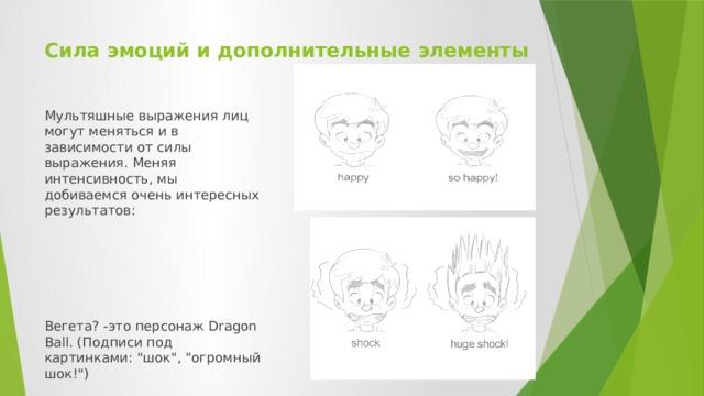 Сила эмоций и дополнительные элементы   Мультяшные выражения лиц могут меняться и в зависимости от силы выражения. Меняя интенсивность, мы добиваемся очень интересных результатов: Вегета? -это персонаж Dragon Ball. (Подписи под картинками:
