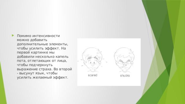Помимо интенсивности можно добавить дополнительные элементы, чтобы усилить эффект. На первой картинке мы добавили несколько капель пота, отлетающих от лица, чтобы подчеркнуть выражение страха. Во второй - высунут язык, чтобы усилить желаемый эффект.