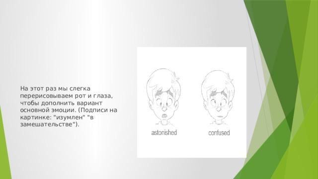 На этот раз мы слегка перерисовываем рот и глаза, чтобы дополнить вариант основной эмоции. (Подписи на картинке: