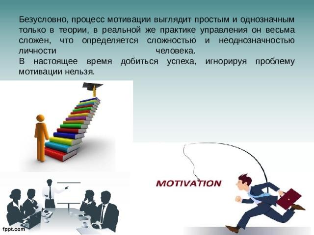 Безусловно, процесс мотивации выглядит простым и однозначным только в теории, в реальной же практике управления он весьма сложен, что определяется сложностью и неоднозначностью личности человека.  В настоящее время добиться успеха, игнорируя проблему мотивации нельзя.