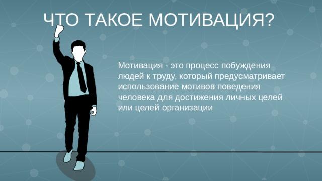 ЧТО ТАКОЕ МОТИВАЦИЯ? Мотивация - это процесс побуждения людей к труду, который предусматривает использование мотивов поведения человека для достижения личных целей или целей организации