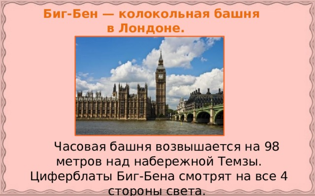 Биг-Бен — колокольная башня  в Лондоне.   Часовая башня возвышается на 98 метров над набережной Темзы. Циферблаты Биг-Бена смотрят на все 4 стороны света.