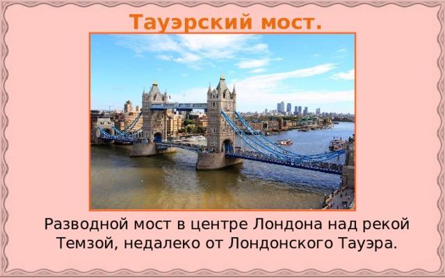 Тауэрский мост.   Разводной мост в центре Лондона над рекой Темзой, недалеко от Лондонского Тауэра.