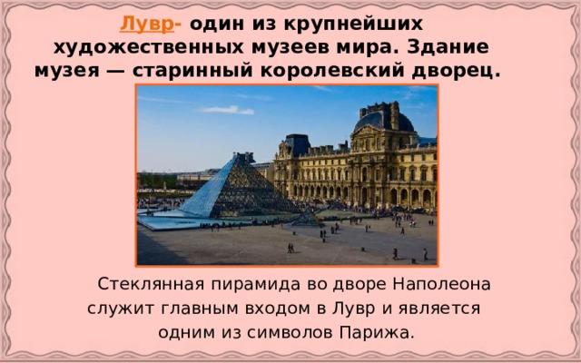 Лувр - один из крупнейших художественных музеев мира. Здание музея — старинный королевский дворец.   Стеклянная пирамида во дворе Наполеона служит главным входом в Лувр и является одним из символов Парижа.