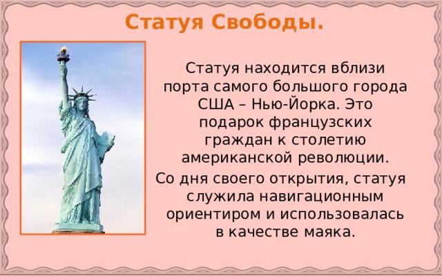 Статуя Свободы.   Статуя находится вблизи порта самого большого города США – Нью-Йорка. Это подарок французских граждан к столетию американской революции.  Со дня своего открытия, статуя служила навигационным ориентиром и использовалась в качестве маяка.
