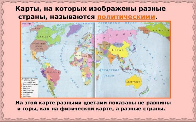 Карты, на которых изображены разные страны, называются политическими .   На этой карте разными цветами показаны не равнины и горы, как на физической карте, а разные страны.