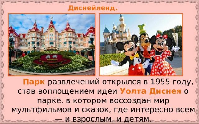 Диснейленд.   Парк развлечений открылся в 1955 году, став воплощением идеи Уолта Диснея о парке, в котором воссоздан мир мультфильмов и сказок, где интересно всем — и взрослым, и детям.