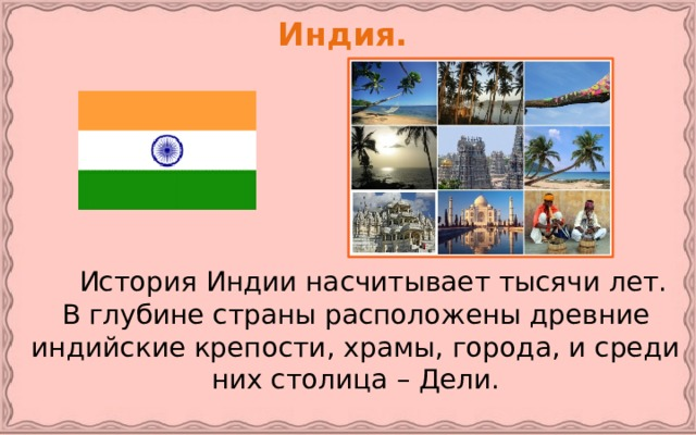 Индия.   История Индии насчитывает тысячи лет. В глубине страны расположены древние индийские крепости, храмы, города, и среди них столица – Дели.