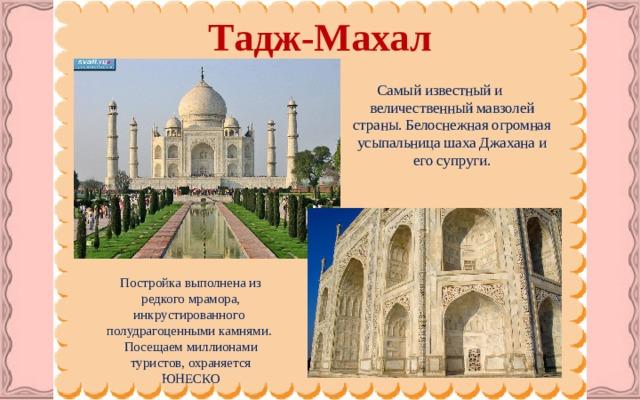 Тадж-Махал   Самый известный и величественный мавзолей страны. Белоснежная огромная усыпальница шаха Джаханаи его супруги. Постройка выполнена из редкого мрамора, инкрустированного полудрагоценными камнями. Посещаем миллионами туристов, охраняется ЮНЕСКО