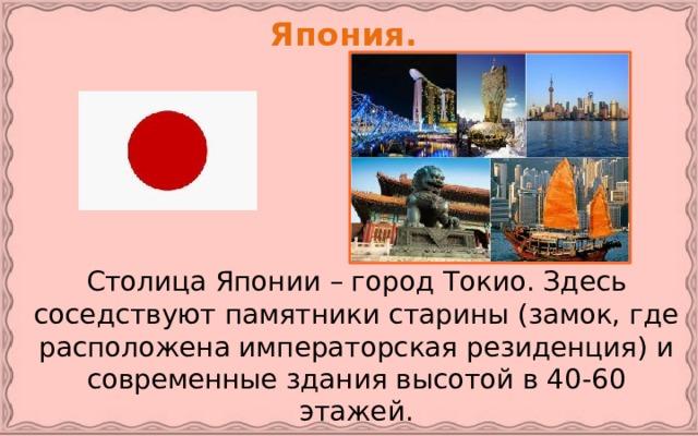 Япония.   Столица Японии – город Токио. Здесь соседствуют памятники старины (замок, где расположена императорская резиденция) и современные здания высотой в 40-60 этажей.