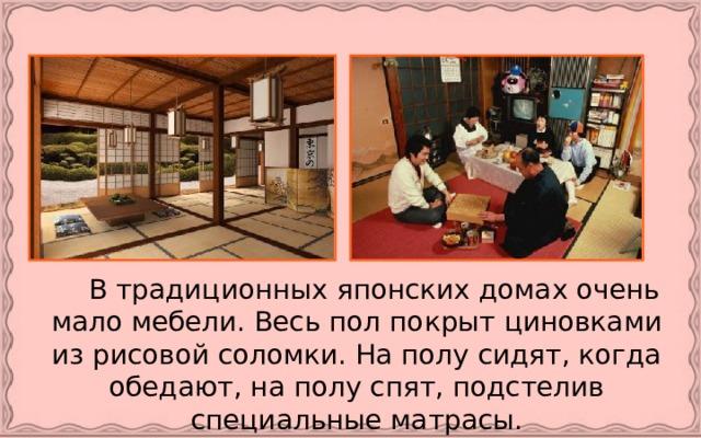 В традиционных японских домах очень мало мебели. Весь пол покрыт циновками из рисовой соломки. На полу сидят, когда обедают, на полу спят, подстелив специальные матрасы.
