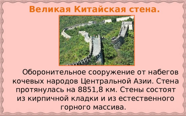 Великая Китайская стена.   Оборонительное сооружение от набегов кочевых народов Центральной Азии. Стена протянулась на 8851,8 км. Стены состоят из кирпичной кладки и из естественного горного массива.