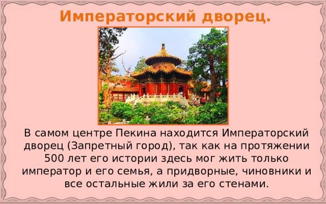 Императорский дворец.   В самом центре Пекина находится Императорский дворец (Запретный город), так как на протяжении 500 лет его истории здесь мог жить только император и его семья, а придворные, чиновники и все остальные жили за его стенами.