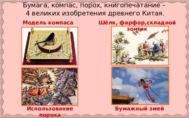 Бумага, компас, порох, книгопечатание –  4 великих изобретения древнего Китая. Модель компаса Шёлк, фарфор,складной зонтик Использование пороха Бумажный змей
